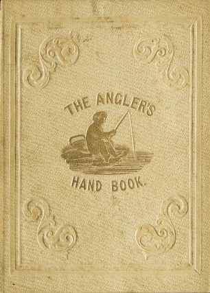 The Angler's Hand-Book containing Concise Instructions for Every Department of the Art
