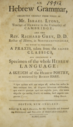 An Hebrew Grammar, Collected chiefly from those of Mr. Israel Lyons...and the Rev. Richard Grey...to which is subjoined a Praxis, taken from the Sacred Classics, and containing a Specimen of the Whole Hebrew Language: with a Sketch of the Hebrew Poetry as Retrieved by Bishop Hare