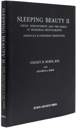 Sleeping Beauty: Memorial Photography in America [with:] Sleeping Beauty II: Grief, Bereavement and the Family in Memorial Photography. American & European Traditions