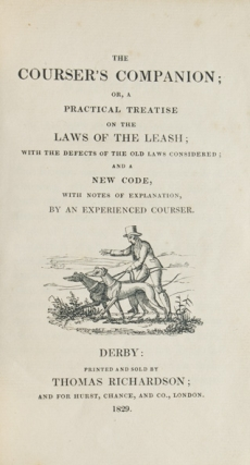 The Courser's Companion or, a Practical Treatise on the Laws of the Leash; with the defects of the old laws considered; and a new code, with notes of explanation, by an Experienced Courser