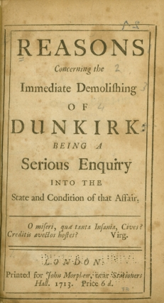 Reasons Concerning the Immediate Demolishing of Dunkirk: being a Serious Enquiry into the State and Condition of that Affair. Daniel Defoe.