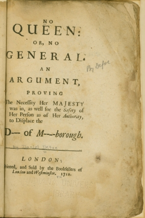No Queen: or, No General. An Argument, Proving the Necessity Her Majesty was in, as well for the Safety of Her Person as of Her Authority, to Displace the D[uke] of M[arl]borough. Daniel Defoe.