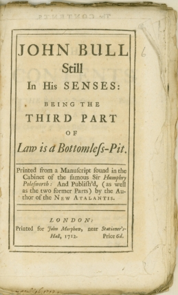 John Bull Still in his Senses: being the third part of Law is a Bottomless Pit. Printed for a manuscript found in the cabinet of the famous Sir Humphry Polesworth: and publish'd (as well as the two former parts) by the author of the New Atalantis. John Arbuthnot.