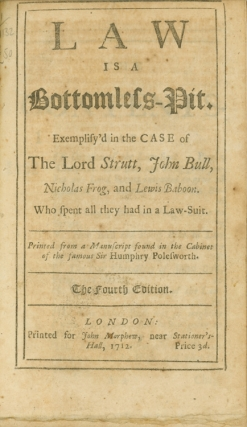 Law is a Bottomless-Pit. Exemplify'd in the Case of the Lord Strutt, John Bull, Nicholas Frog, and Lewis Baboon. Who spent all they had in a law-suit. Printed from a manuscript found in the cabinet of the famous Sir Humphry Polesworth. John Arbuthnot.