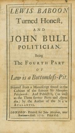 Lewis Baboon turned Honest and John Bull Politician. Being the Fourth Part of Law is a Bottomless-Pit. [bound with:] A Complete Key to the Three Parts of Law is a Bottomless-Pit. John Arbuthnot.
