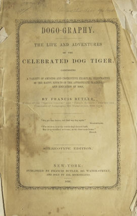 Dogo-graphy: The Life and Adventures of the Celebrated Dog Tiger, Comprising a Variety of Amusing and Instructive Examples, Illustrative of the Happy Effects of the Appropriate Training and Education of Dogs. Francis Butler.