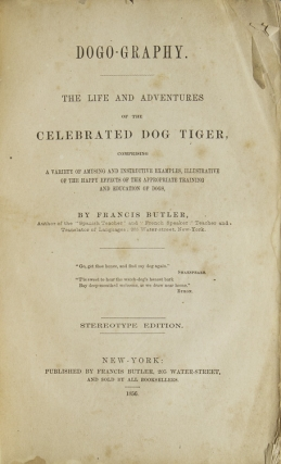 Dogo-graphy: The Life and Adventures of the Celebrated Dog Tiger, Comprising a Variety of Amusing and Instructive Examples, Illustrative of the Happy Effects of the Appropriate Training and Education of Dogs