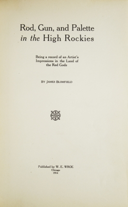 Rod, Gun and Palette in the High Rockies. Being a record of an Artist's Impressions in the Land of the Red Gods. Publisher's Note by William E. Wroe