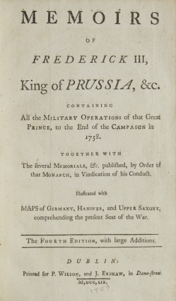 Memoirs of Frederick III, King of Prussia, &c. Containing all the military operations of that great Prince, to the end of the campaign in 1758. Together with the several memorials, &c. published, by Order of that Monarch, in vindication of his conduct … the fourth edition, with large additions