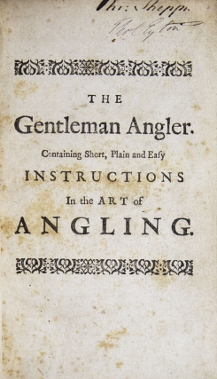 The Gentleman Angler. Containing Short, Plain and Easy Instructions whereby the most ignorant Beginner, may in a little Time, become a perfect Artist in Angling … to which is added the Angler's New Song …