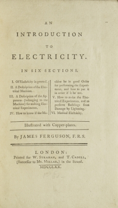 An Introduction to Electricity. In six sections. I. Of Electricity in general. II. A Description of the Electrical Machine. III. A Description of the Apparatus (belonging to the Machine) for making Electrical Experiments. IV. How to know if the Machine be in good Order for performing the Experiment, and how to put it in order if it be not. V. How to make the Electrical Experiments, and to preserve Buildings from Damage by Lightning. VI. Medical Electricity. Illustrated with copper-plates. By James Ferguson, F. R. S
