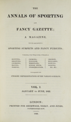The Annals of Sporting and Fancy Gazette; a Magazine, entirely appropriated to sporting subjects and fancy pursuits; containing every thing worthy of remark on hunting, shooting, coursing, racing, fishing, cocking, pugilism, wrestling, singlestick, pedestrianism, cricket, billiards, rowing, sailing, &c. &c. Accompanied with striking representations of the various subjects