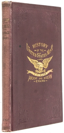 Illustrated History of the United States Mint with...A complete Description of American Coinage from the earliest period to the present time; the Process of Melting, Refining, Assaying, and Coining gold and Silver...with Biographical Sketches of the Mint Officers. George G. Evans.