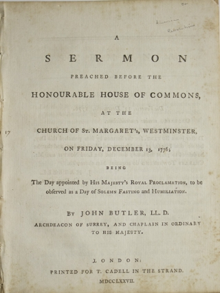 A Sermon Preached before the Honourable House of Commons, at the Church of St. Margaret's Westminster, on Friday, December 13, 1776; being the day appointed by his Majesty's Royal proclamation, to be observed as a day of solemn fasting and humiliation. By John Butler, LL. D. Archdeacon of surrey, and chaplain in ordinary to His Majesty
