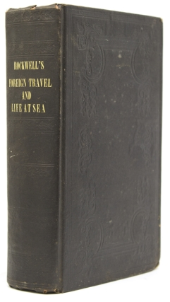 Sketches of Foreign Travel and Life at Sea; including a cruise on board a man-of-war, as also a visit to Spain, Portugal.... and a treatise on the navy of the United States. Rev. Charles Rockwell.