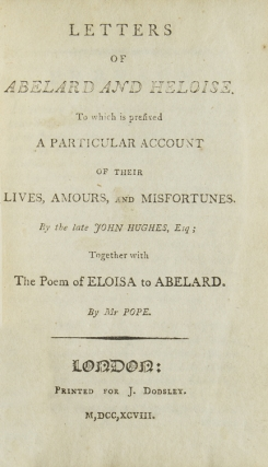 Letters of Abelard and Heloise. To which is prefixed a particular account of their lives, amours, and misfortunes. By the late John Hughes, Esq. Together with the poem of Eloisa to Abelard. By Mr Pope