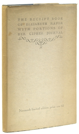 The Receipt Book of Elizabeth Raper and a portion of her Cipher Journal. Edited by her...