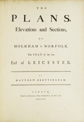 The Plans, Elevations and Sections, of Holkham in Norfolk, the Seat of the Late Earl of Leicester