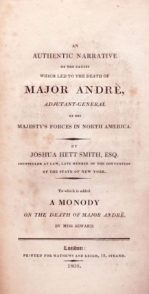 An Authentic Narrative of the Causes which led to the Death of Major Andrè, Adjutant-General of his Majesty's Forces in North America...To which is added A Monody on the Death of Major Andrè by Miss Seward