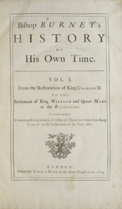 Bishop Burnet's History of His Own Time. Vol. I: From the Restoration of King Charles II to the Settlement of King William and Queen Mary … [and] [… ] Vol. II. From the Revolution of the Conclusion of the Treaty of Utrecht, in the Reign of Queen Anne. To which is added, The Author's Life, by the Editor