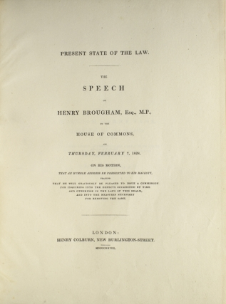 Present State of the Law. The Speech in the House of Commons, on Thursday, Ferburary 7, 1828, on his Motion, that an Humble Address be presented to His Majesty praying that he will graciously be pleased to issue a Commission for inquring into the Defects occasioned by Time and otherwise in the Laws of this Realm, and into the Measures necessary for removing the Same