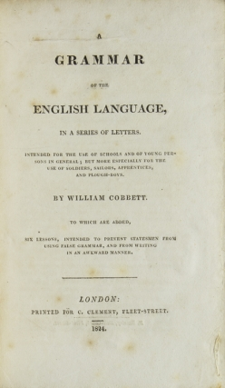 A Grammar of the English Language in a Series of Letters; intended for the use of Schools and of Young Persons in general, but more Especially for the Use of Soldiers, Sailors, Apprentices and Plough-Boys…To which are added Six Lessons intended to Prevent Statesmen from Using False Grammar and from Writing in an Awkward Manner