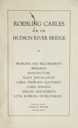 Roebling Cables for the Hudson River Bridge; Problems and Requirements, Research, Manufacture, Plant Installation, Cable Stringing Equipment, Cable Spinning, Strand Adjustments, Vital Roebling Developments. Prepared and edited by Frank W. Skinner