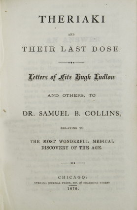 Theriaki and Their Last Dose. Letters of FitzHugh Ludlow and Others, to Dr. Samuel B. Collins, Relating to the Most Wonderful Medical Discovery of the Age