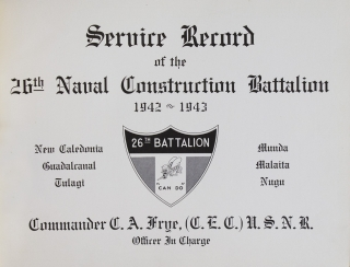 Service Record of the 26th Naval Construction Battalion 1942-1943 New Caledonia Guadacanal Tulagi Munda Malaita Nugu. Commander C.A. Frye...Officer in Charge