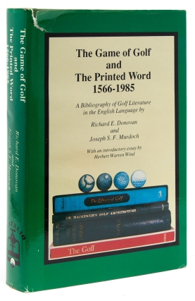 The Game of Golf and The Printed Word 1566-1985. A Bibliography of Golf Literature in the English Language. With an introductory essay by Herbert Warren Wind. Richard E. Donovan, Joseph S. F. Murdoch.