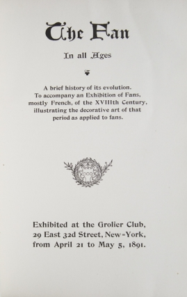 The Fan in All Ages. A brief History of its Evolution, to accompany an exhibition of fans, mostly French, of the XVIIIth Century, illustrating the decorative art of that period as applied to fans : exhibited at the Grolier Club ... New York, from April 21 to May 5, 1891