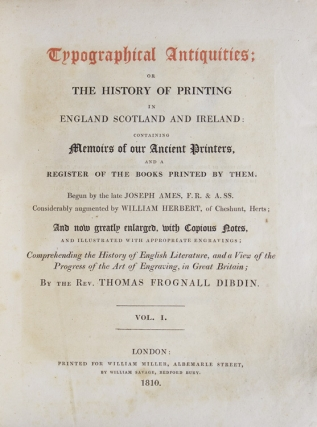 Typographical Antiquities: Or the History of Printing in England, Scotland, and Ireland: Containing Memoirs of Our Ancient Printers, and a Register of the Books Printed by Them. Begun by the late Joseph Ames … Considerably augmented by William Herbert … And now greatly enlarged … by the Rev. Thomas Frognall Dibdin