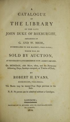 A Catalogue of the Library of the Late John Duke of Roxburghe, arranged by G. and W. Nicol, Booksellers to His Majesty, Pall-Mall; which will be sold at Auction at His Grace's residence in St. James Square, on Monday, 18th May, 1812, and the Forty-one following Days ... by Robert Evans Bookseller, Pall-Mall...WITH: A Supplement to the Catalogue...The Books May be viewed at the Sale AND WITH: The Prices