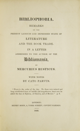 "Bibliophobia. Remarks on the Present Languid and Depressed State of Literature and the Book Trade. In a Letter addressed to the Author of the ""Bibliomania."" By Mercurius Rusticus. With notes by Cato Parvus"