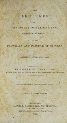 The Lectures of Sir Astley Cooper, Bart, F.R.S. Surgeon to the King