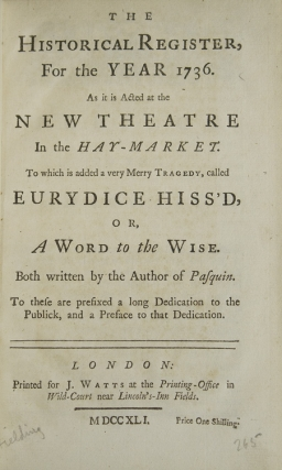 The Historical Register for the Year 1736. As it is Acted at the New Theatre in the Hay-Market. To Which is Added a Very Merry Tragedy, Called Eurydice Hiss'd, or, A Word to the Wise