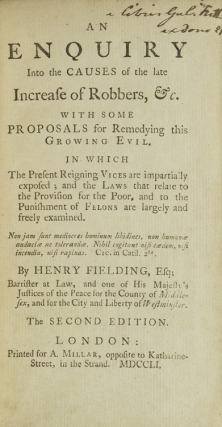An Enquiry into the Causes of the Late Increase of Robbers, &c. With Some Proposals for Remedying This Growth in Evil. The Present Reigning Vices are Impartially Exposed; and the Laws That Relate to the Provision for the Poor. and to the Punishment of Felons are Largely and Freely Examined