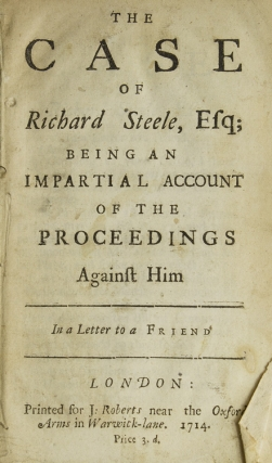 The Case of Richard Steele, Esq; Being an Impartial Account of the Proceedings Against Him. In a Letter to a Friend. Sir Richard STEELE.