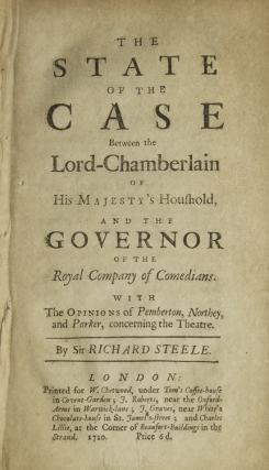 The State of the Case Between the Lord-Chamberlain of His Majesty's Houshold [sic], and the Governor of the Royal Company of Comedians. With the Opinions of Pemberton, Northey, and Parker, Concerning the Theatre. Sir Richard STEELE.