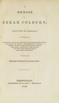 A Memoir of Zerah Colburn; Written by Himself. Containing an Account of the First discovery of his Remarkable Powers; His Travels in America and Residence in Europe; A History of the Various Plans Devised for His Patronage; His Return to this Country and the Causes Which led Him to his present Profession; With his peculiar Methods of Calculation