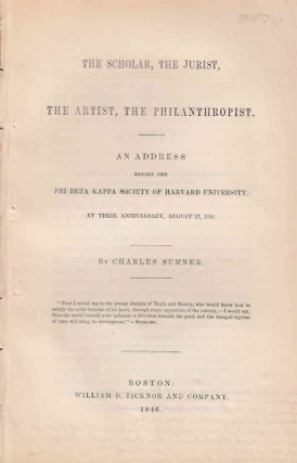 The Scholar, the Jurist, the Artist, the Philanthropist: An Address Before the Phi Beta Kappa Society of Harvard University, at Their Anniversary, August 27, 1846. Charles Sumner.
