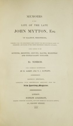Memoirs of the Life of the Late John Mytton...with notices of his Hunting, Shooting, Driving, Racing, Eccentric and Extravagant Exploits. By Nimrod