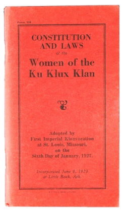 Constitution and Laws of the Women of the Ku Klux Klan. Adopted by First Imperial Klonvocation at St. Louis, Missouri, on the Sixth Day of January, 1927. Incorporated June 8, 1923 at Little Rock, Ark