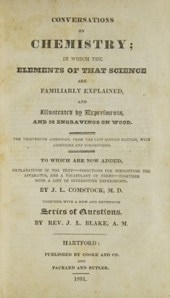 Conversations on Chemistry: In which the Elements of that Science are Familiarly Explained, and Illustrated by Experiments, and Thirty-Eight Engavings on Wood To which are Now Added, Explanations of the Text - Directions for Simplifying the Apparatus, and a Vocabulary of Terms; Together with a List of Interesting Experiments by J. L. Comsock, M.D. Together with a New and Extensive Series of Questions, by Rev. J. L. Blake, A. M