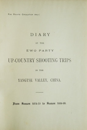 Diary of the Ewo Party Up-Country Shooting Trips in the Yangtse Valley, China. From Season 1874-75 to 1890-90. [At head of title:] For Private Circulation only