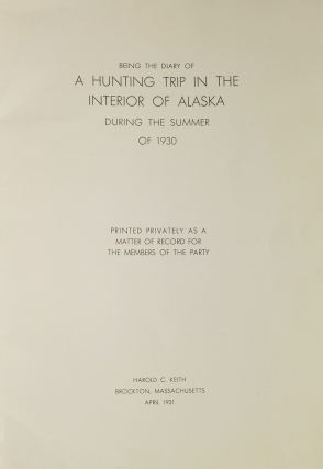 Being the Diary of a Hunting Trip in the Interior of Alaska in the Summer of 1930. Printed Privately as a Matter of Record for the Members of the Party