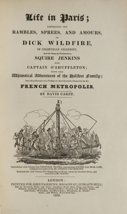 Life in Paris; comprising the Rambles, Sprees and Amours of Dick Wildfire, of Corinthian Celebrity and his Bang-up Companion Squire Jenkins and Captain O'Shuffleton; with the Whimsical Adventures of the Halibut Family