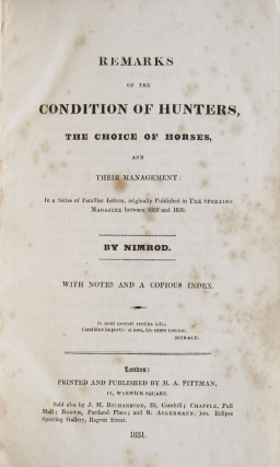 Remarks on the Condition of Hunters, the Choice of Horses, and their Management: In a Series of Familiar Letters, originally Published in The Sporting Magazine between 1822 and 1828. By Nimrod