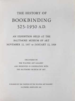 The History of Bookbinding. 525 - 1950 A.D. An Exhibition held at the Baltimore Museum of Art. November 12, 1957 to January 12, 1958