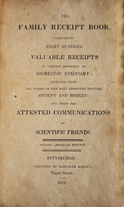 The Family Receipt Book containing Eight Hundred Valuable Receipts in various Branches of Domestic Economy; selected from the Worksa of the most approved writers Ancient and Modern; and from attested Communications of Scientific Friends. Second American Edition